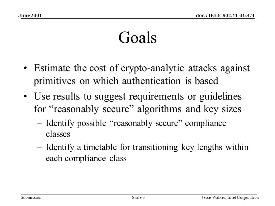 doc.: IEEE 802.11-01/374 Submission June 2001 Jesse Walker, Intel CorporationSlide 3 Goals Estimate the cost of crypto-analytic attacks against primitives on which authentication is based Use results to suggest requirements or guidelines for reasonably secure algorithms and key sizes –Identify possible reasonably secure compliance classes –Identify a timetable for transitioning key lengths within each compliance class
