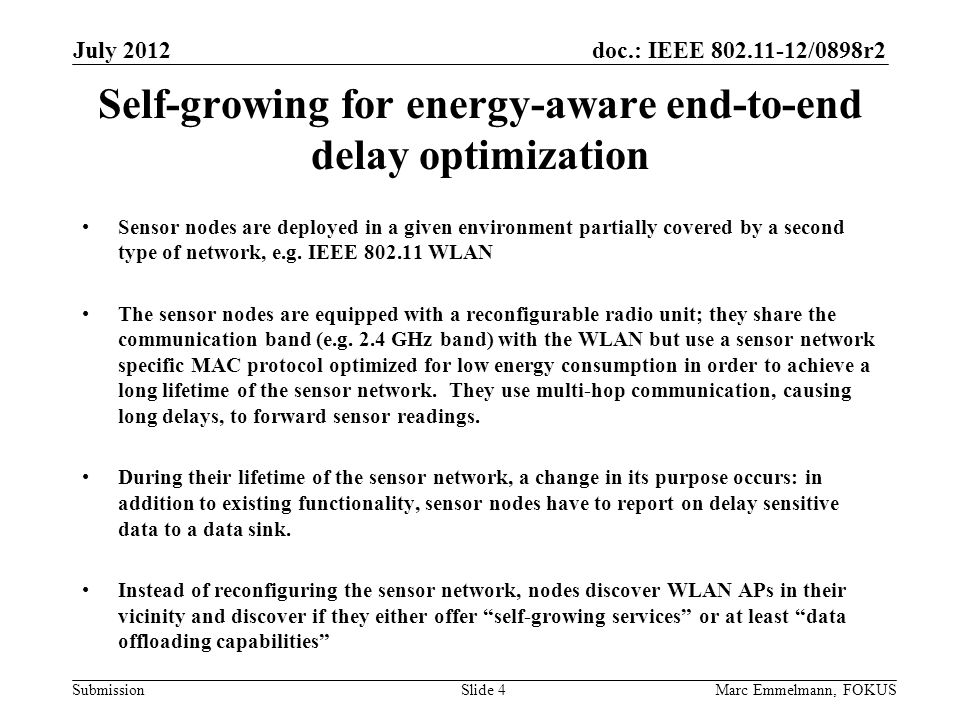 doc.: IEEE 802.11-12/0898r2 Submission July 2012 Marc Emmelmann, FOKUSSlide 4 Self-growing for energy-aware end-to-end delay optimization Sensor nodes are deployed in a given environment partially covered by a second type of network, e.g.