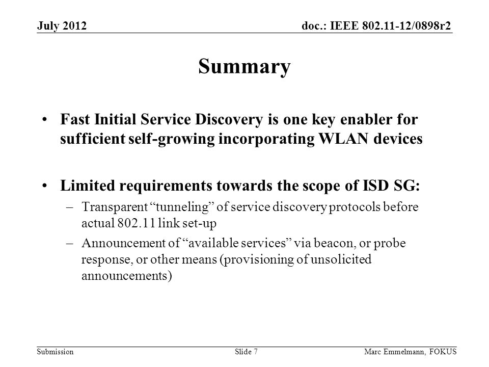 doc.: IEEE 802.11-12/0898r2 Submission Summary Fast Initial Service Discovery is one key enabler for sufficient self-growing incorporating WLAN devices Limited requirements towards the scope of ISD SG: –Transparent tunneling of service discovery protocols before actual 802.11 link set-up –Announcement of available services via beacon, or probe response, or other means (provisioning of unsolicited announcements) July 2012 Marc Emmelmann, FOKUSSlide 7