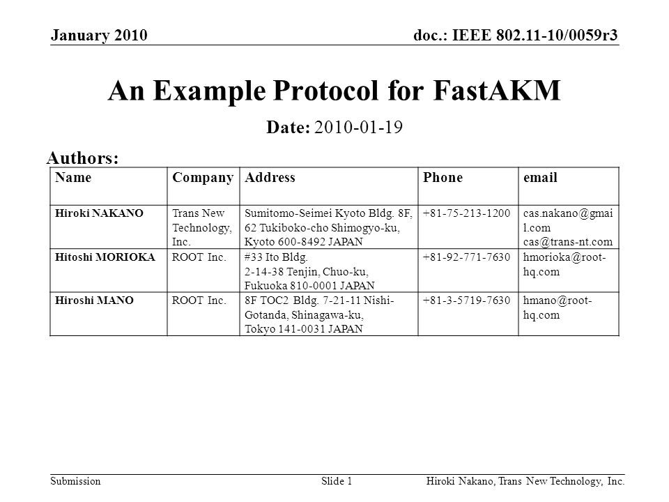 doc.: IEEE 802.11-10/0059r3 Submission January 2010 Hiroki Nakano, Trans New Technology, Inc.Slide 1 An Example Protocol for FastAKM Date: 2010-01-19 Authors: NameCompanyAddressPhoneemail Hiroki NAKANOTrans New Technology, Inc.