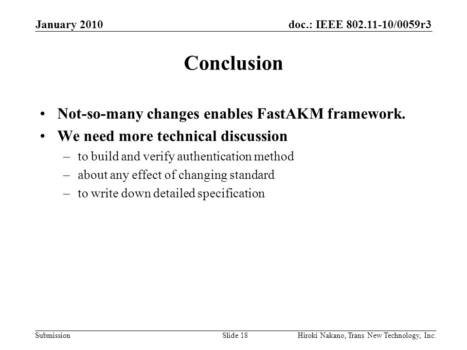 doc.: IEEE 802.11-10/0059r3 Submission January 2010 Hiroki Nakano, Trans New Technology, Inc.Slide 18 Conclusion Not-so-many changes enables FastAKM framework.