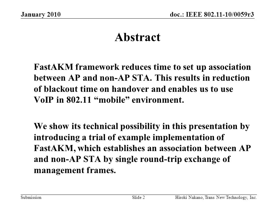 doc.: IEEE 802.11-10/0059r3 Submission January 2010 Hiroki Nakano, Trans New Technology, Inc.Slide 3 Requirements Employ just ONE round-trip exchange of frames –STA to AP, then AP to STA Do all things to start user's data exchange –Association –Authentication –Key Exchange No direct contract between AP and non-AP STA –'Authentication Server' mediates between AP and non-AP STA –For separation of service providers and AP infrastructure Possibly compatible with existing 802.11 framework –Old STAs can be still operated together.