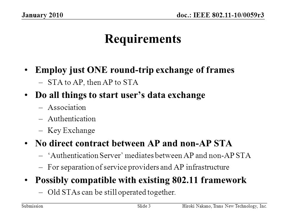 doc.: IEEE 802.11-10/0059r3 Submission An Example Procedure by 802.11-2007 January 2010 Hiroki Nakano, Trans New Technology, Inc.Slide 4 STA AP RADIUS Server Beacon Probe Request Probe Response Association Request Association Accept EAPOL-Start EAP-Request/Identity EAP-Response/Identity EAP-Request/TLS-Start RADIUS-Access-Request/Identity RADIUS-Access-Challenge/TLS-Start EAP-Response/TLS-client Hello EAP-Success RADIUS-Access-Request/Pass Through RADIUS-Access-Challenge/ Server Certificate EAP-Key EAP-Request/Pass Through EAP-Response/Client Certificate RADIUS-Access-Request/Pass Through RADIUS-Access-Challenge/Encryption Type EAP-Request/Pass Through EAP-Response RADIUS-Access-Request RADIUS-Access-Accept Open System Authentication