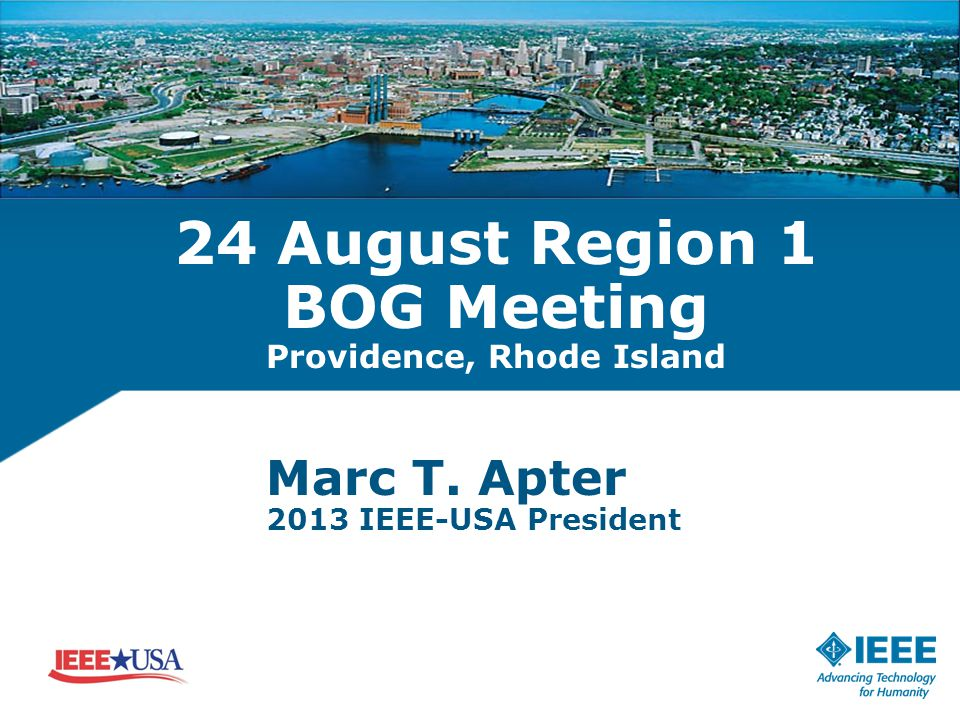 24 August Region 1 BOG Meeting Providence, Rhode Island Marc T. Apter 2013 IEEE-USA President