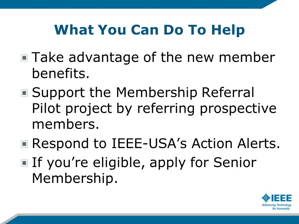What You Can Do To Help Take advantage of the new member benefits. Support the Membership Referral Pilot project by referring prospective members. Res