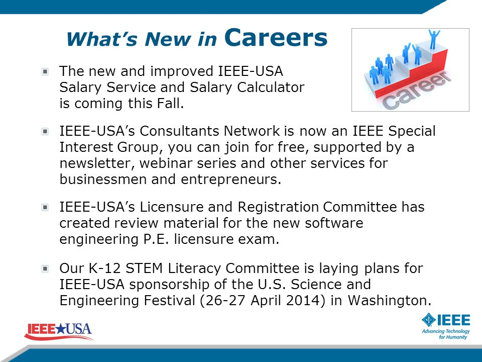 What's New in Careers The new and improved IEEE-USA Salary Service and Salary Calculator is coming this Fall. IEEE-USA's Consultants Network is now an