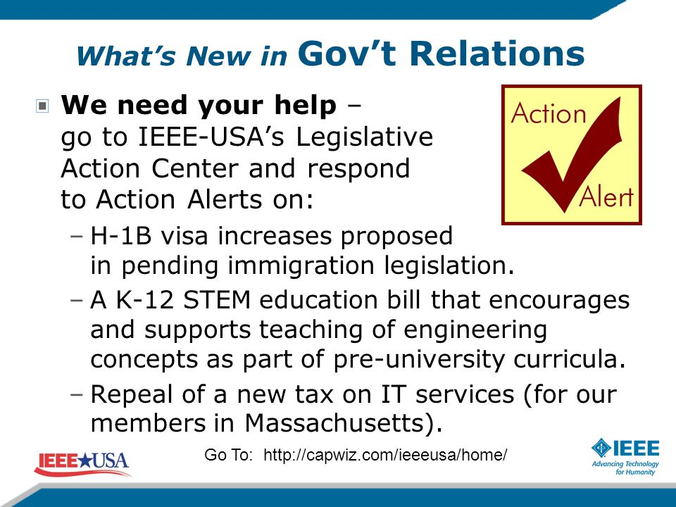 What's New in Gov't Relations We need your help – go to IEEE-USA's Legislative Action Center and respond to Action Alerts on: –H-1B visa increases pro