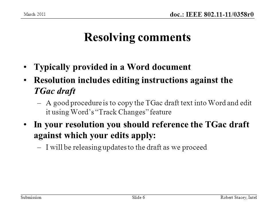 doc.: IEEE 802.11-11/0358r0 Submission Resolving comments Typically provided in a Word document Resolution includes editing instructions against the TGac draft –A good procedure is to copy the TGac draft text into Word and edit it using Word's Track Changes feature In your resolution you should reference the TGac draft against which your edits apply: –I will be releasing updates to the draft as we proceed March 2011 Robert Stacey, IntelSlide 6