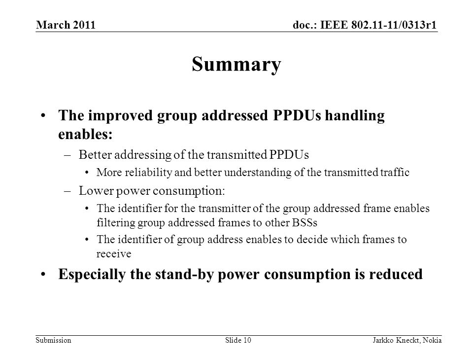 doc.: IEEE /0313r1 Submission March 2011 Jarkko Kneckt, NokiaSlide 10 Summary The improved group addressed PPDUs handling enables: –Better addressing of the transmitted PPDUs More reliability and better understanding of the transmitted traffic –Lower power consumption: The identifier for the transmitter of the group addressed frame enables filtering group addressed frames to other BSSs The identifier of group address enables to decide which frames to receive Especially the stand-by power consumption is reduced