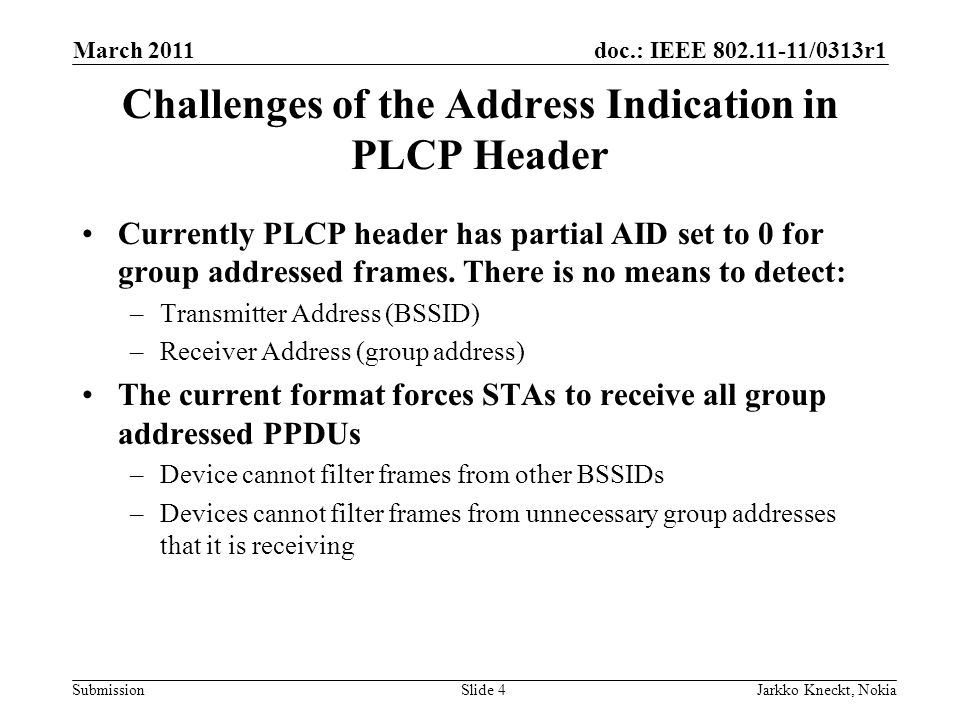 doc.: IEEE /0313r1 Submission March 2011 Jarkko Kneckt, NokiaSlide 4 Challenges of the Address Indication in PLCP Header Currently PLCP header has partial AID set to 0 for group addressed frames.