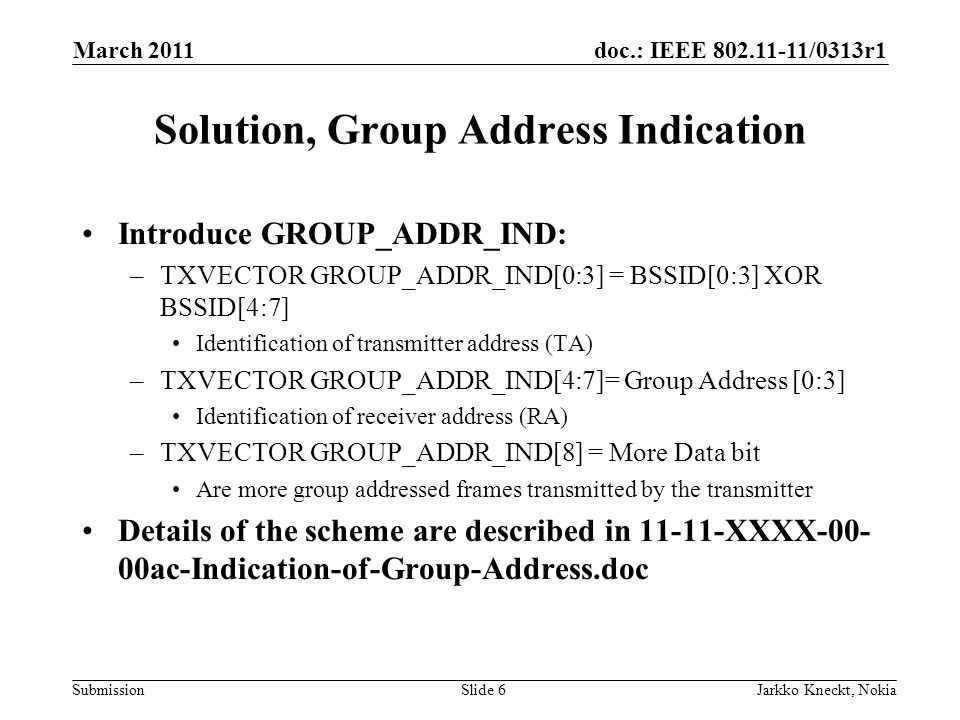 doc.: IEEE 802.11-11/0313r1 Submission March 2011 Jarkko Kneckt, NokiaSlide 6 Solution, Group Address Indication Introduce GROUP_ADDR_IND: –TXVECTOR GROUP_ADDR_IND[0:3] = BSSID[0:3] XOR BSSID[4:7] Identification of transmitter address (TA) –TXVECTOR GROUP_ADDR_IND[4:7]= Group Address [0:3] Identification of receiver address (RA) –TXVECTOR GROUP_ADDR_IND[8] = More Data bit Are more group addressed frames transmitted by the transmitter Details of the scheme are described in 11-11-XXXX-00- 00ac-Indication-of-Group-Address.doc