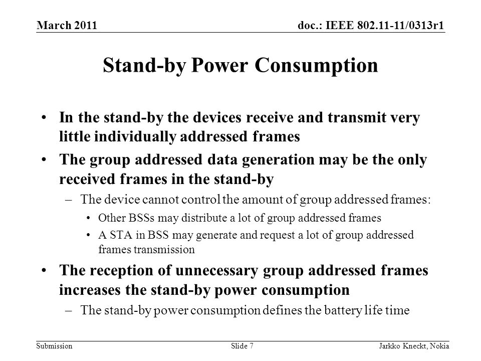 doc.: IEEE 802.11-11/0313r1 Submission March 2011 Jarkko Kneckt, NokiaSlide 8 Filtering of Frames STAs may stop reception of individually addressed frames to PLCP header –The header contains indication of the transmitter and receiver addresses The current 802.11ac PLCP header has no means to specify the group address or transmitter of the PPDU –The transmitter and group address are present in MAC header forcing to receive the whole MPDU FCS at the end of MPDU ensures the correctness of the frame The PLCP header filtering should be used for both the individually and group addressed frames –The same operation simplify the implementation PLCP Synch + HeaderMAC Header Data Payload FCS