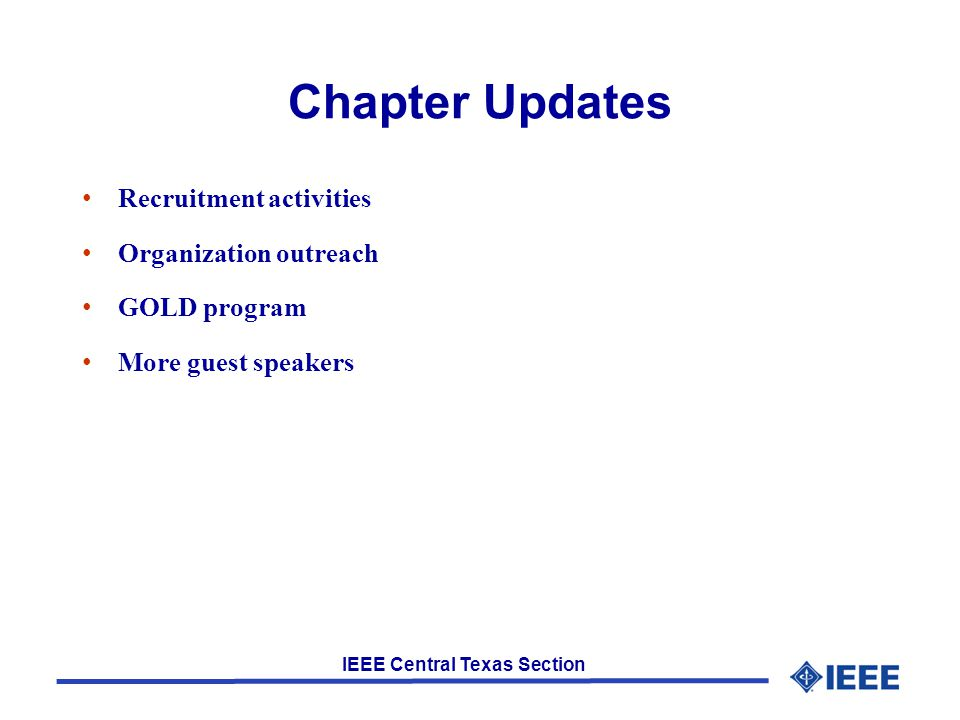 IEEE Central Texas Section Chapter Updates Recruitment activities Organization outreach GOLD program More guest speakers