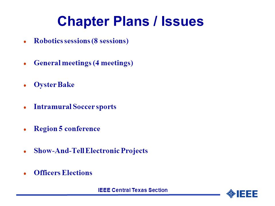 IEEE Central Texas Section Chapter Plans / Issues l Robotics sessions (8 sessions) l General meetings (4 meetings) l Oyster Bake l Intramural Soccer sports l Region 5 conference l Show-And-Tell Electronic Projects l Officers Elections