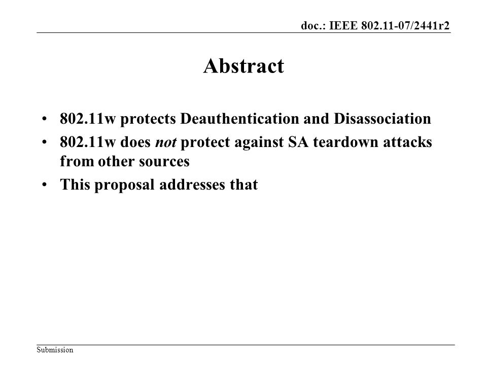 doc.: IEEE 802.11-07/2441r2 Submission SA Teardown Section 8.4.10, paraphrased –The SA is torn down when any of the following occurs Successful (Re)association Confirm primitive for STA –STA sent Non-FT (Re)association Request and got a response (Re)association Indication primitive for AP –AP received a Non-FT (Re)association Request Invocation of Disassociation or Deauthentication primitive for everyone Thus, an attacker can teardown the SA on the AP by pretending to be the client and sending an Association message