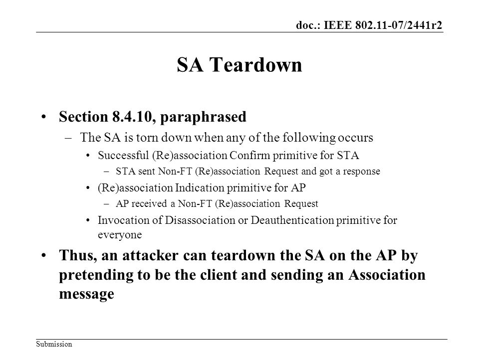 doc.: IEEE 802.11-07/2441r2 Submission Overhead Per-test overhead can be made small –Teardown attack only requires ability to transmit frames No need to assume that the attacker can jam/delete –Thus, even one ping protects –Tradeoff between speed and resiliency STA still receives proof that the AP exists and could be willing to take the STA –Helps scanning behavior –Comeback time identifies when the STA can next try again
