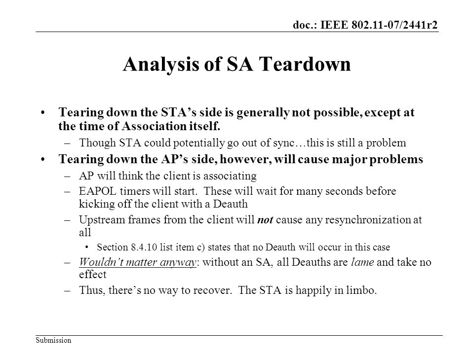 doc.: IEEE 802.11-07/2441r2 Submission Analysis of SA Teardown (2) Conclusion: –Protecting Deauth and Disassoc important step in reducing DoS attacks –However, it also introduced a new form of silent teardown attacks that has an even worse DoS problem –This proposal addresses that problem
