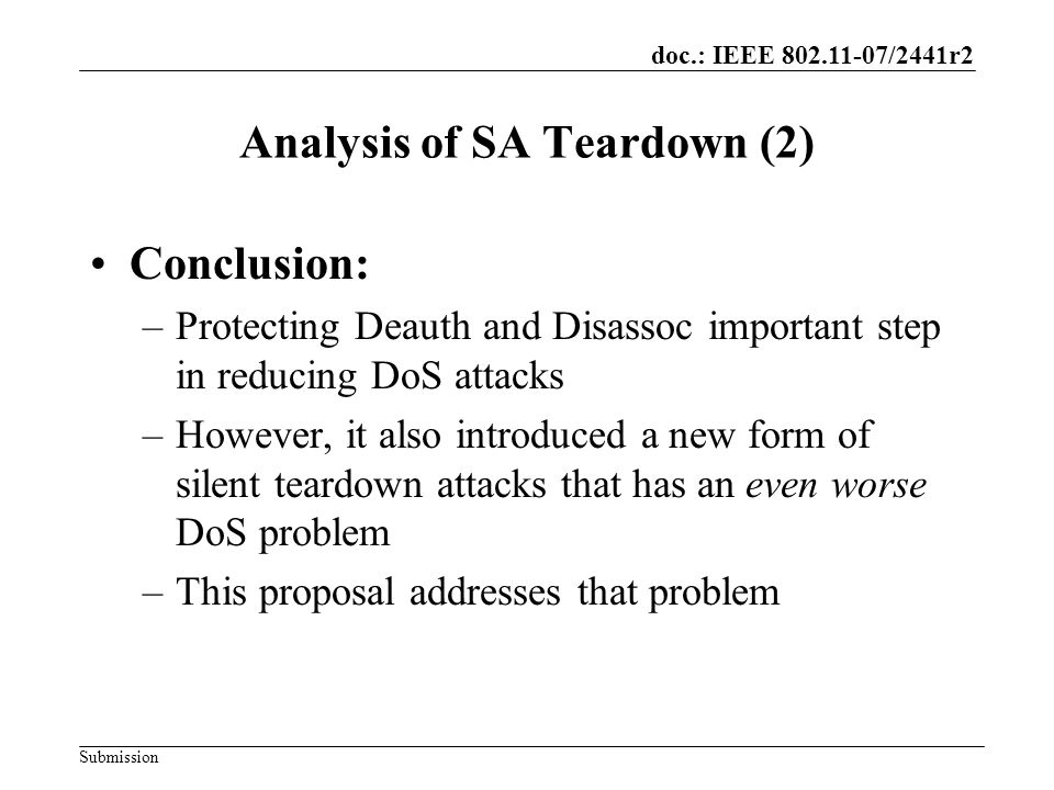 doc.: IEEE 802.11-07/2441r2 Submission What to do… Proposal –Incomplete check for whether the Association request is from the real STA –Modifies 8.4.10 –This prevents the teardown attack from working –Avoids introducing a lockout problem Station that lose key state synchronization can never come back in Specific case: STA loses SA; AP retains it (Re)association SA clearing was what let the STA send and receive unencrypted EAPOL frames from the AP The STA may still use Pings for its own purposes –For example: having the non-AP STA detect a teardown –This doesn't prevent the teardown attack at all, but allows for recovery