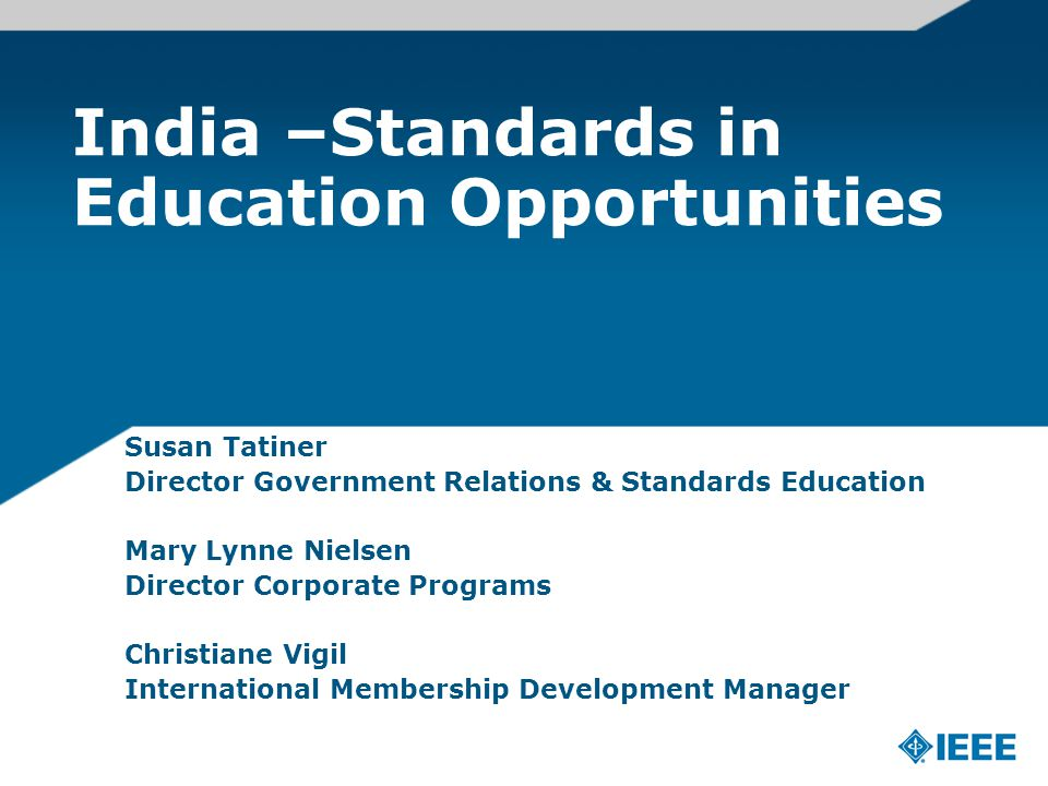 India –Standards in Education Opportunities Susan Tatiner Director Government Relations & Standards Education Mary Lynne Nielsen Director Corporate Programs Christiane Vigil International Membership Development Manager