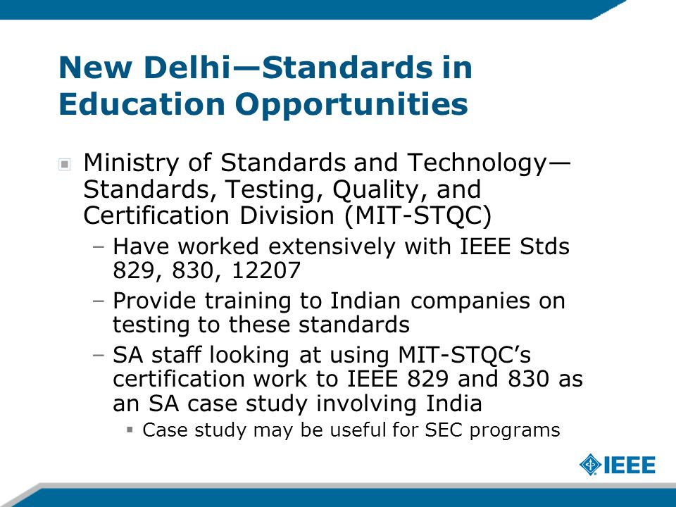 New Delhi—Standards in Education Opportunities Ministry of Standards and Technology— Standards, Testing, Quality, and Certification Division (MIT-STQC) –Have worked extensively with IEEE Stds 829, 830, 12207 –Provide training to Indian companies on testing to these standards –SA staff looking at using MIT-STQC's certification work to IEEE 829 and 830 as an SA case study involving India  Case study may be useful for SEC programs
