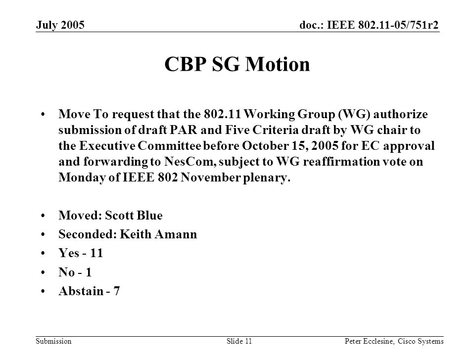 doc.: IEEE 802.11-05/751r2 Submission July 2005 Peter Ecclesine, Cisco SystemsSlide 11 CBP SG Motion Move To request that the 802.11 Working Group (WG) authorize submission of draft PAR and Five Criteria draft by WG chair to the Executive Committee before October 15, 2005 for EC approval and forwarding to NesCom, subject to WG reaffirmation vote on Monday of IEEE 802 November plenary.