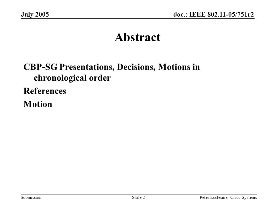 doc.: IEEE 802.11-05/751r2 Submission July 2005 Peter Ecclesine, Cisco SystemsSlide 2 Abstract CBP-SG Presentations, Decisions, Motions in chronologic