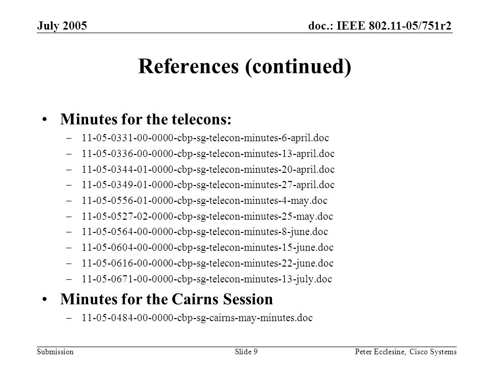 doc.: IEEE 802.11-05/751r2 Submission July 2005 Peter Ecclesine, Cisco SystemsSlide 9 References (continued) Minutes for the telecons: –11-05-0331-00-0000-cbp-sg-telecon-minutes-6-april.doc –11-05-0336-00-0000-cbp-sg-telecon-minutes-13-april.doc –11-05-0344-01-0000-cbp-sg-telecon-minutes-20-april.doc –11-05-0349-01-0000-cbp-sg-telecon-minutes-27-april.doc –11-05-0556-01-0000-cbp-sg-telecon-minutes-4-may.doc –11-05-0527-02-0000-cbp-sg-telecon-minutes-25-may.doc –11-05-0564-00-0000-cbp-sg-telecon-minutes-8-june.doc –11-05-0604-00-0000-cbp-sg-telecon-minutes-15-june.doc –11-05-0616-00-0000-cbp-sg-telecon-minutes-22-june.doc –11-05-0671-00-0000-cbp-sg-telecon-minutes-13-july.doc Minutes for the Cairns Session –11-05-0484-00-0000-cbp-sg-cairns-may-minutes.doc