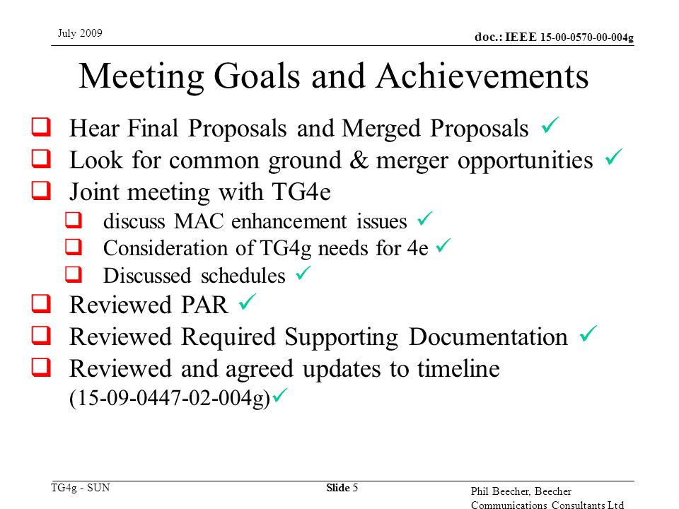 doc.: IEEE 15-00-0570-00-004g TG4g - SUN July 2009 Phil Beecher, Beecher Communications Consultants Ltd Slide 5 Meeting Goals and Achievements  Hear