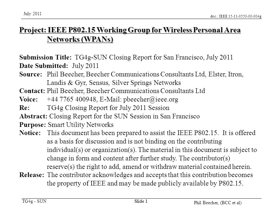 doc.: IEEE 15-11-0550-00-004g TG4g - SUN July 2011 Phil Beecher, (BCC et al) Slide 1 Project: IEEE P802.15 Working Group for Wireless Personal Area Networks (WPANs) Submission Title: TG4g-SUN Closing Report for San Francisco, July 2011 Date Submitted: July 2011 Source: Phil Beecher, Beecher Communications Consultants Ltd, Elster, Itron, Landis & Gyr, Sensus, Silver Springs Networks Contact: Phil Beecher, Beecher Communications Consultants Ltd Voice: +44 7765 400948, E-Mail: pbeecher@ieee.org Re: TG4g Closing Report for July 2011 Session Abstract: Closing Report for the SUN Session in San Francisco Purpose: Smart Utility Networks Notice:This document has been prepared to assist the IEEE P802.15.
