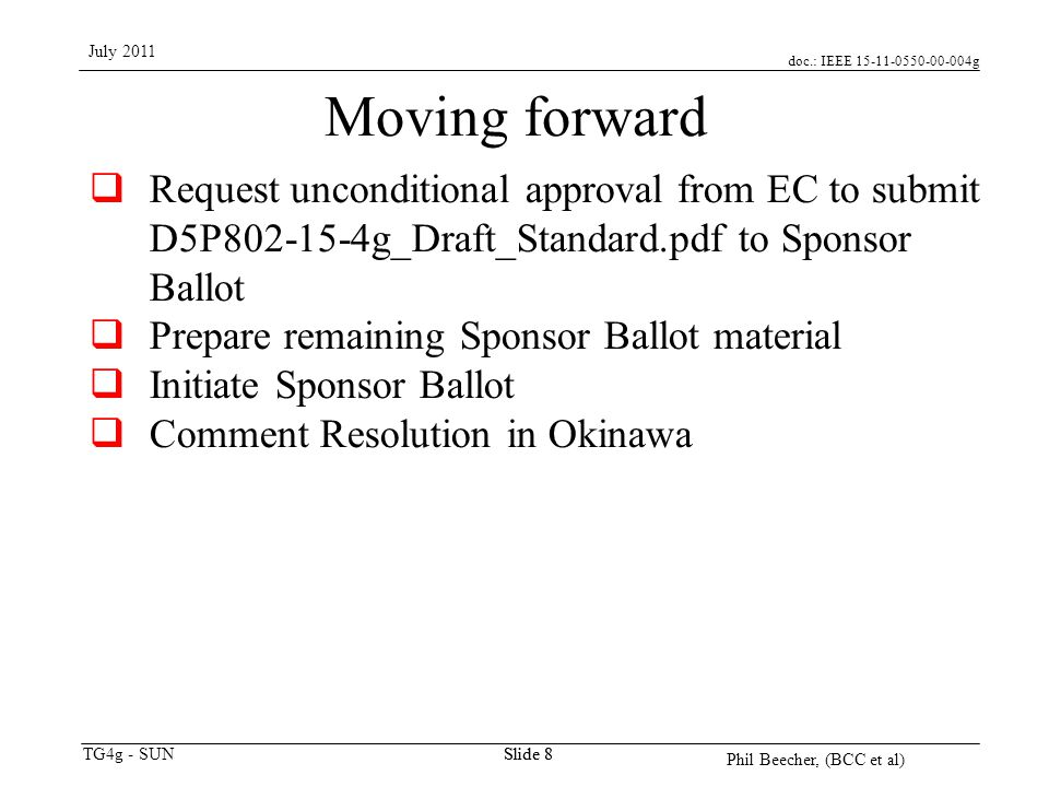 doc.: IEEE 15-11-0550-00-004g TG4g - SUN July 2011 Phil Beecher, (BCC et al) Slide 8 Moving forward  Request unconditional approval from EC to submit D5P802-15-4g_Draft_Standard.pdf to Sponsor Ballot  Prepare remaining Sponsor Ballot material  Initiate Sponsor Ballot  Comment Resolution in Okinawa