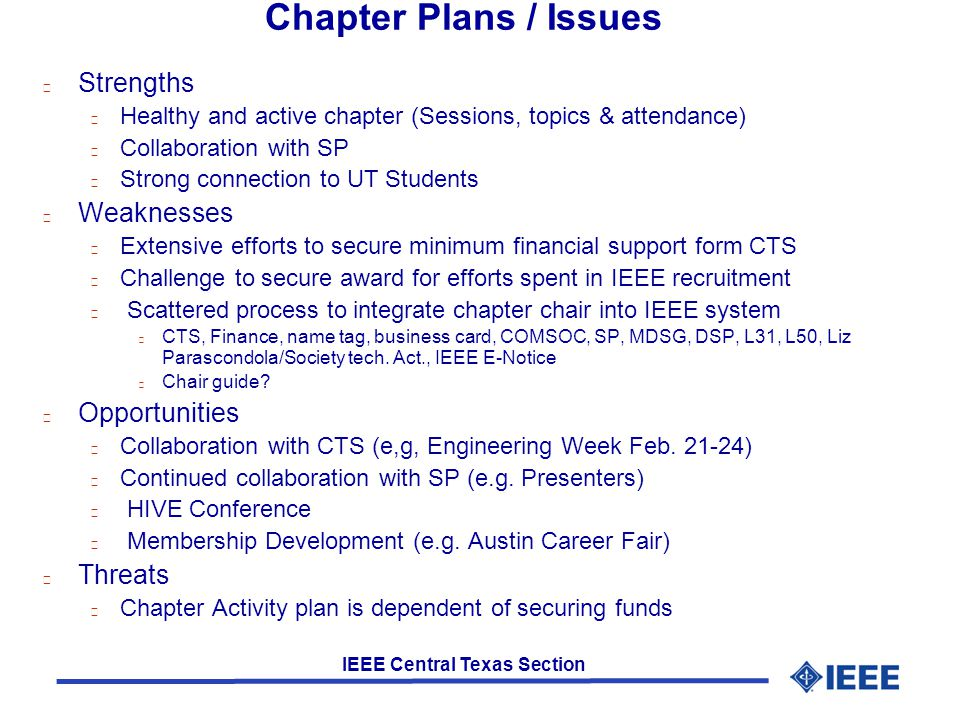 IEEE Central Texas Section Chapter Plans / Issues l Strengths l Healthy and active chapter (Sessions, topics & attendance) l Collaboration with SP l Strong connection to UT Students l Weaknesses l Extensive efforts to secure minimum financial support form CTS l Challenge to secure award for efforts spent in IEEE recruitment l Scattered process to integrate chapter chair into IEEE system l CTS, Finance, name tag, business card, COMSOC, SP, MDSG, DSP, L31, L50, Liz Parascondola/Society tech.