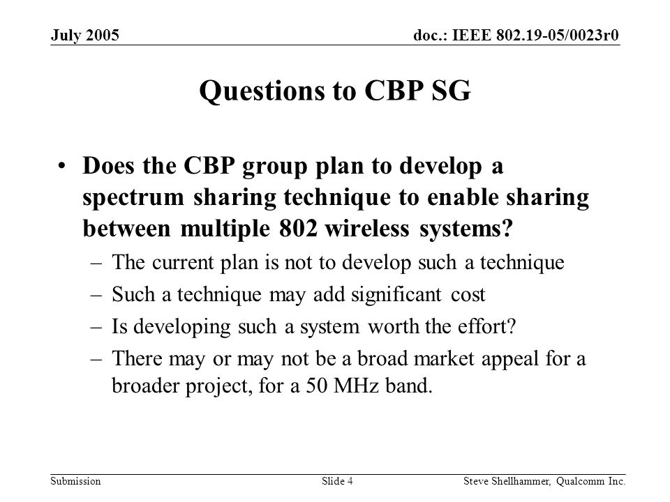 doc.: IEEE /0023r0 Submission July 2005 Steve Shellhammer, Qualcomm Inc.Slide 4 Questions to CBP SG Does the CBP group plan to develop a spectrum sharing technique to enable sharing between multiple 802 wireless systems.