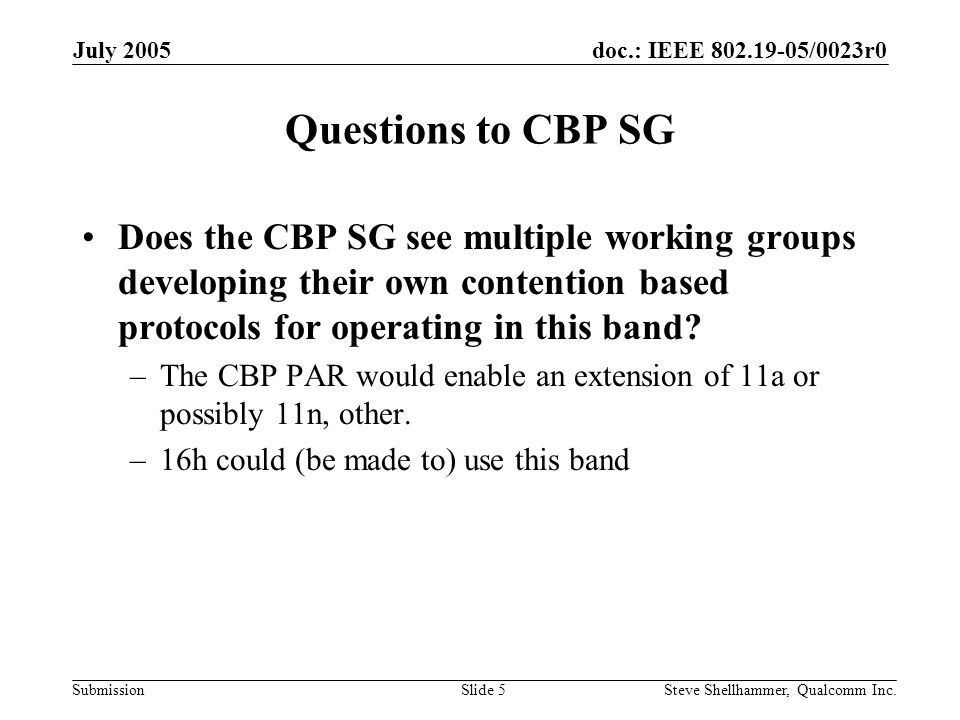doc.: IEEE 802.19-05/0023r0 Submission July 2005 Steve Shellhammer, Qualcomm Inc.Slide 5 Questions to CBP SG Does the CBP SG see multiple working groups developing their own contention based protocols for operating in this band.