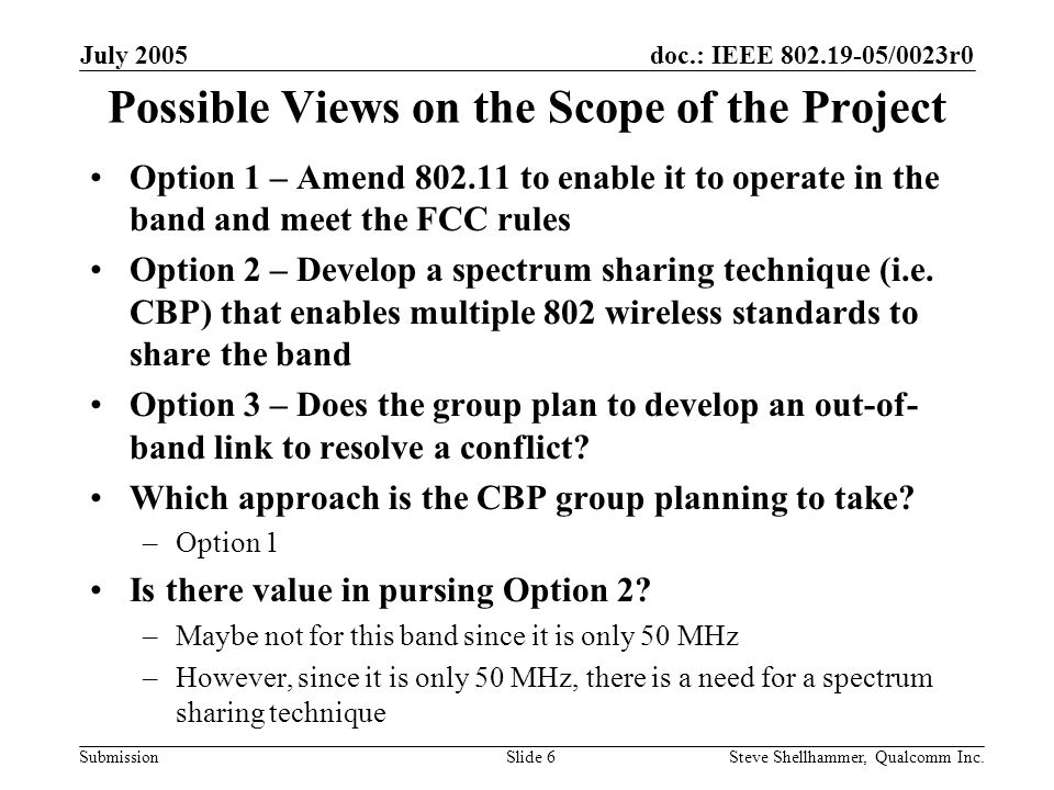 doc.: IEEE /0023r0 Submission July 2005 Steve Shellhammer, Qualcomm Inc.Slide 6 Possible Views on the Scope of the Project Option 1 – Amend to enable it to operate in the band and meet the FCC rules Option 2 – Develop a spectrum sharing technique (i.e.