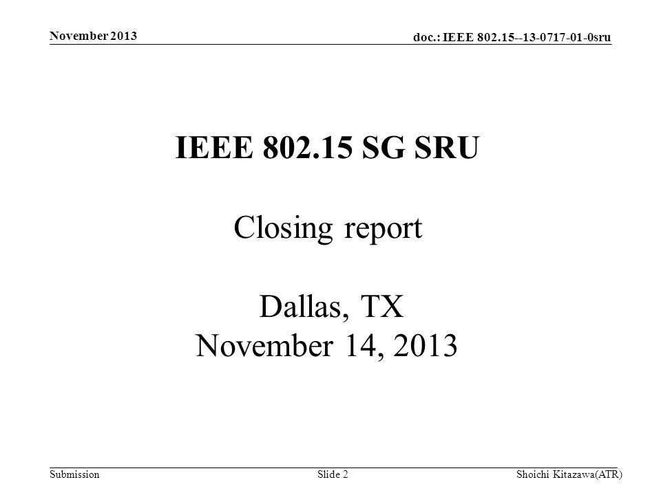 doc.: IEEE 802.15--13-0717-01-0sru Submission November 2013 Shoichi Kitazawa(ATR)Slide 2 IEEE 802.15 SG SRU Closing report Dallas, TX November 14, 2013
