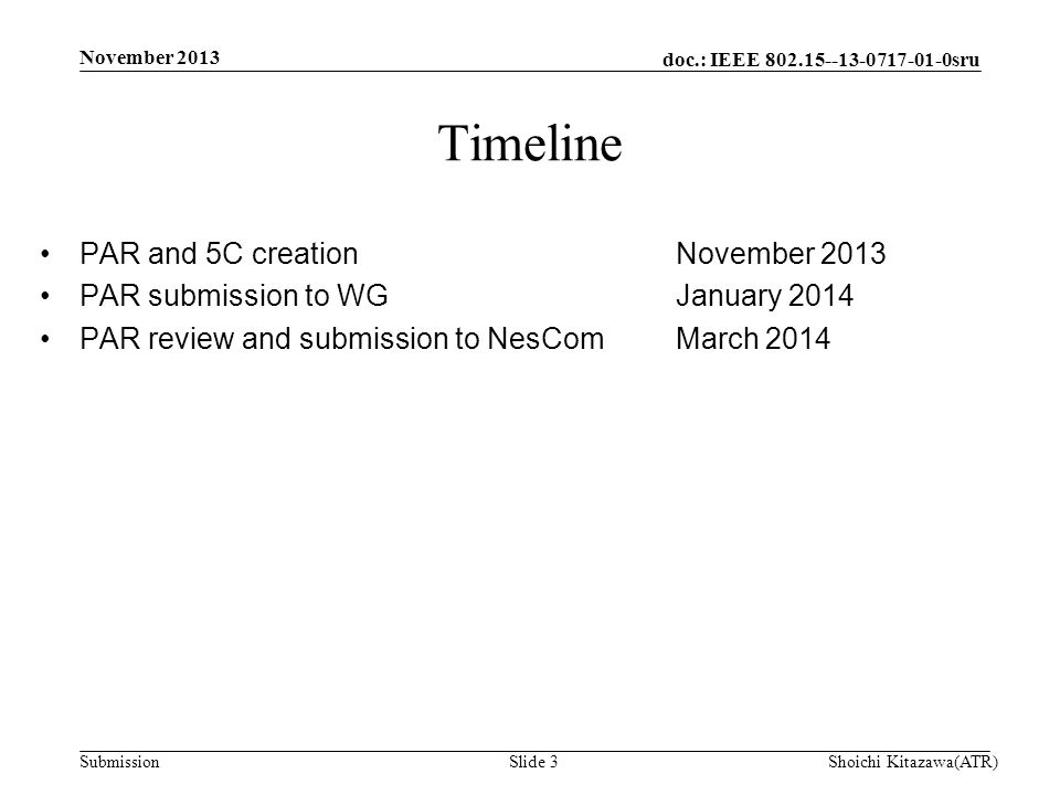 doc.: IEEE 802.15--13-0717-01-0sru Submission PAR and 5C creationNovember 2013 PAR submission to WGJanuary 2014 PAR review and submission to NesComMarch 2014 Timeline Shoichi Kitazawa(ATR)Slide 3 November 2013