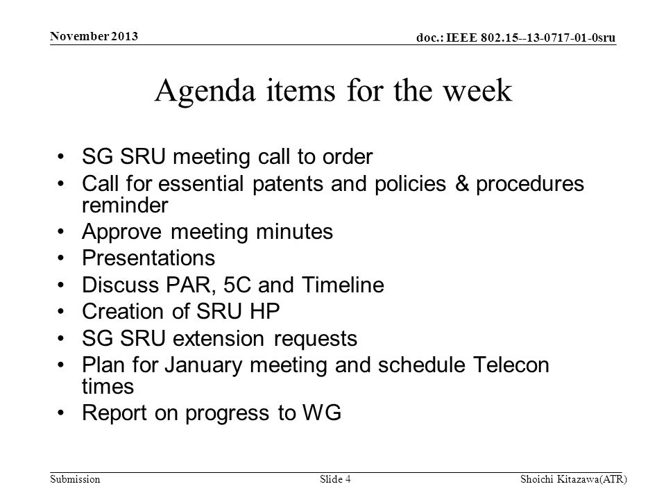 doc.: IEEE 802.15--13-0717-01-0sru Submission SG SRU meeting call to order Call for essential patents and policies & procedures reminder Approve meeting minutes Presentations Discuss PAR, 5C and Timeline Creation of SRU HP SG SRU extension requests Plan for January meeting and schedule Telecon times Report on progress to WG Agenda items for the week Shoichi Kitazawa(ATR)Slide 4 November 2013
