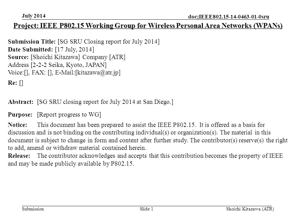 Submission doc;IEEE sru July 2014 Shoichi Kitazawa (ATR)Slide 1 Project: IEEE P Working Group for Wireless Personal Area Networks (WPANs) Submission Title: [SG SRU Closing report for July 2014] Date Submitted: [17 July, 2014] Source: [Shoichi Kitazawa] Company [ATR] Address [2-2-2 Seika, Kyoto, JAPAN] Voice:[], FAX: [], Re: [] Abstract:[SG SRU closing report for July 2014 at San Diego.] Purpose:[Report progress to WG] Notice:This document has been prepared to assist the IEEE P