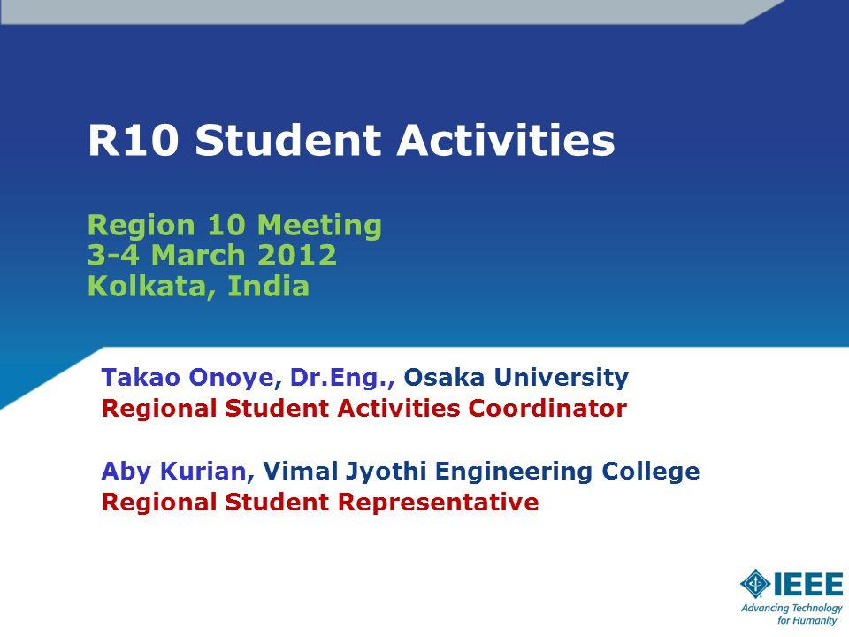 R10 Student Activities Region 10 Meeting 3-4 March 2012 Kolkata, India Takao Onoye, Dr.Eng., Osaka University Regional Student Activities Coordinator