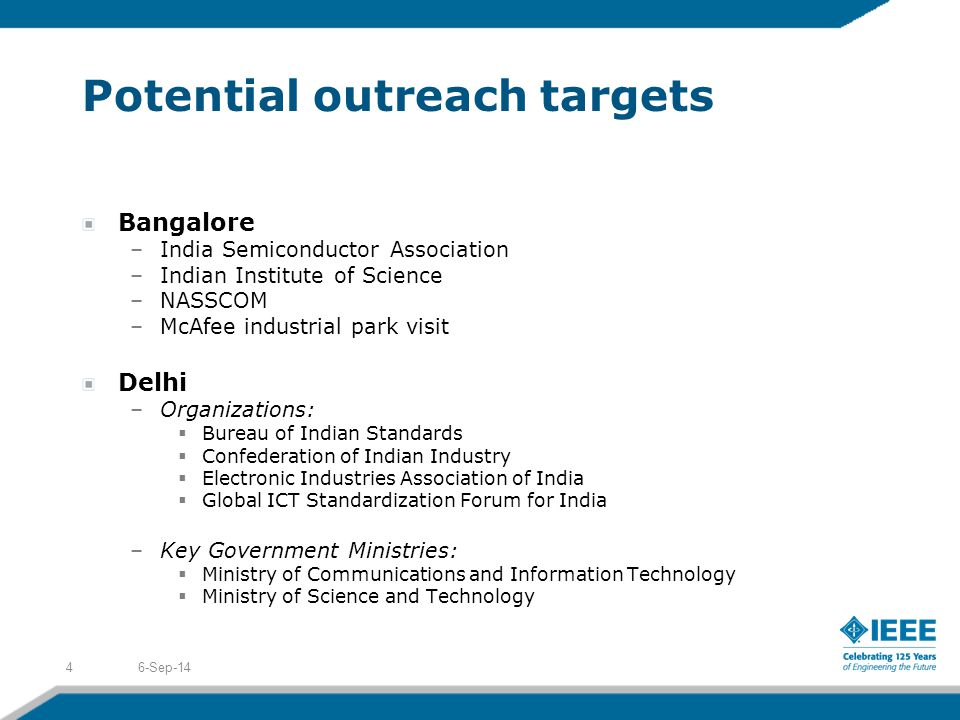Potential outreach targets Bangalore –India Semiconductor Association –Indian Institute of Science –NASSCOM –McAfee industrial park visit Delhi –Organizations:  Bureau of Indian Standards  Confederation of Indian Industry  Electronic Industries Association of India  Global ICT Standardization Forum for India –Key Government Ministries:  Ministry of Communications and Information Technology  Ministry of Science and Technology 6-Sep-144