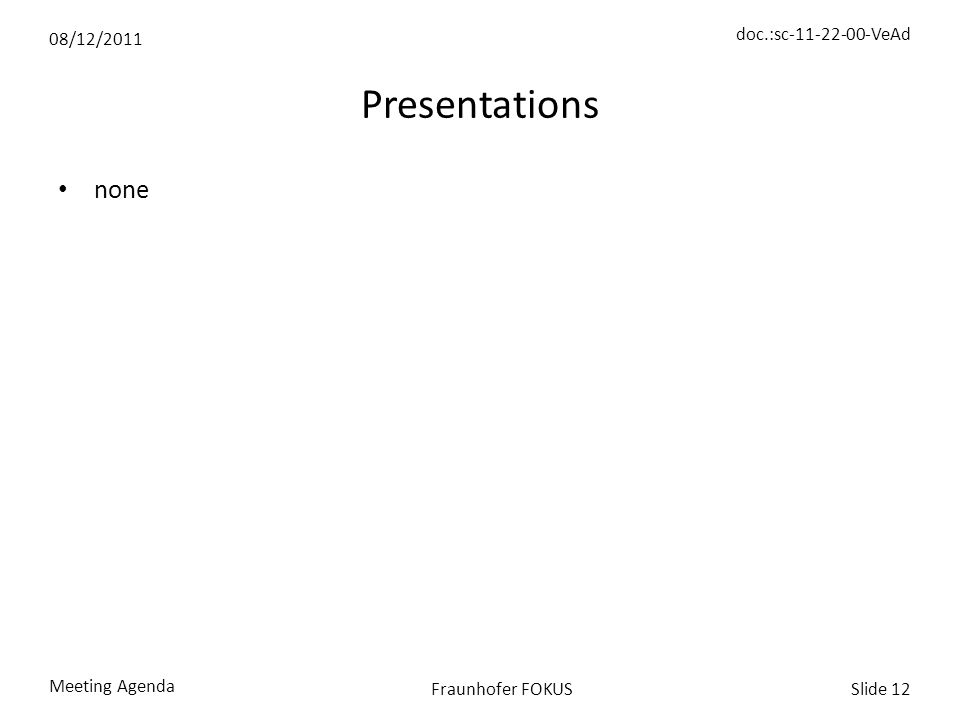 08/12/2011 doc.:sc-11-22-00-VeAd Meeting Agenda Slide 12Fraunhofer FOKUS Presentations none