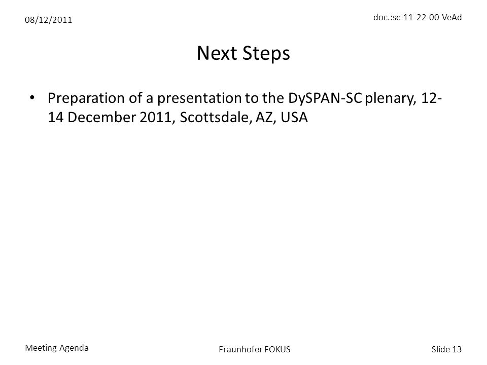 08/12/2011 doc.:sc-11-22-00-VeAd Meeting Agenda Slide 13Fraunhofer FOKUS Next Steps Preparation of a presentation to the DySPAN-SC plenary, 12- 14 December 2011, Scottsdale, AZ, USA