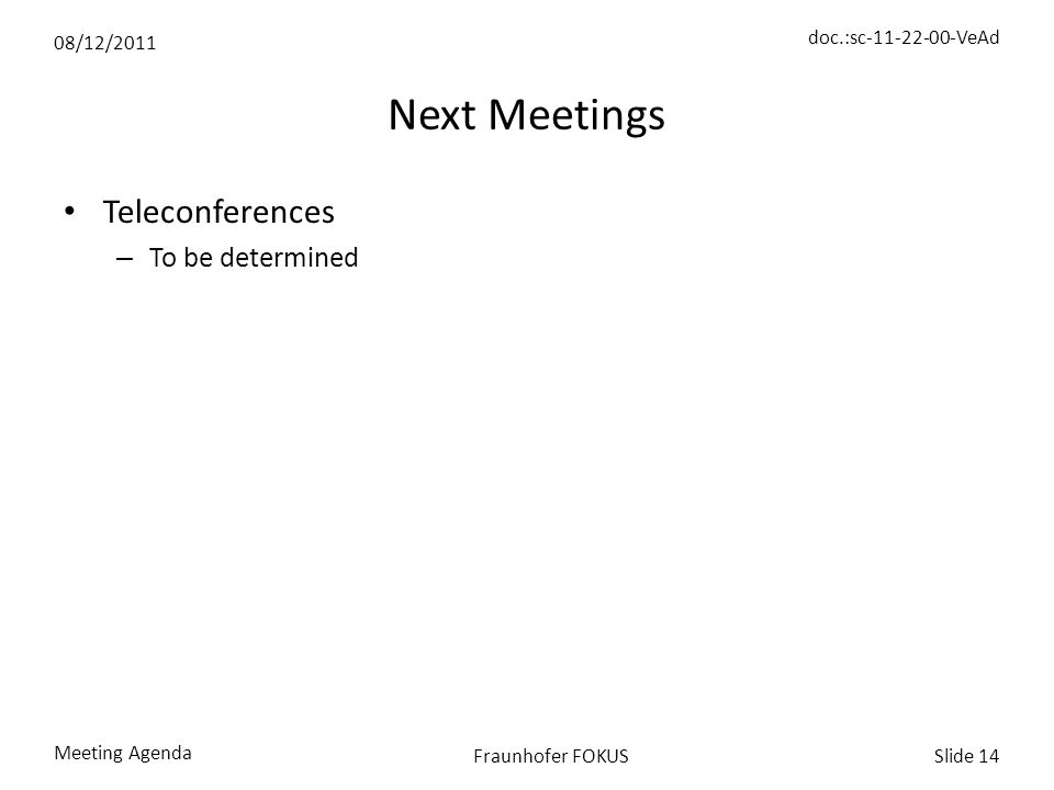 08/12/2011 doc.:sc-11-22-00-VeAd Meeting Agenda Slide 14Fraunhofer FOKUS Next Meetings Teleconferences – To be determined