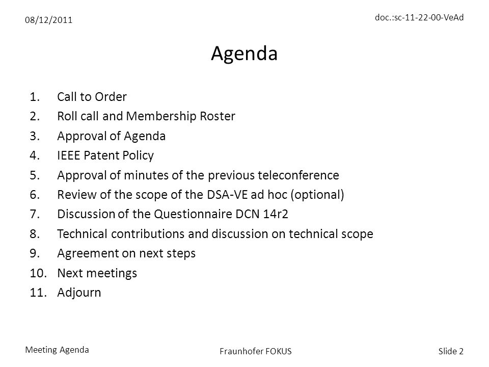 08/12/2011 doc.:sc-11-22-00-VeAd Meeting Agenda Slide 2Fraunhofer FOKUS Agenda 1.Call to Order 2.Roll call and Membership Roster 3.Approval of Agenda 4.IEEE Patent Policy 5.Approval of minutes of the previous teleconference 6.Review of the scope of the DSA-VE ad hoc (optional) 7.Discussion of the Questionnaire DCN 14r2 8.Technical contributions and discussion on technical scope 9.Agreement on next steps 10.Next meetings 11.Adjourn