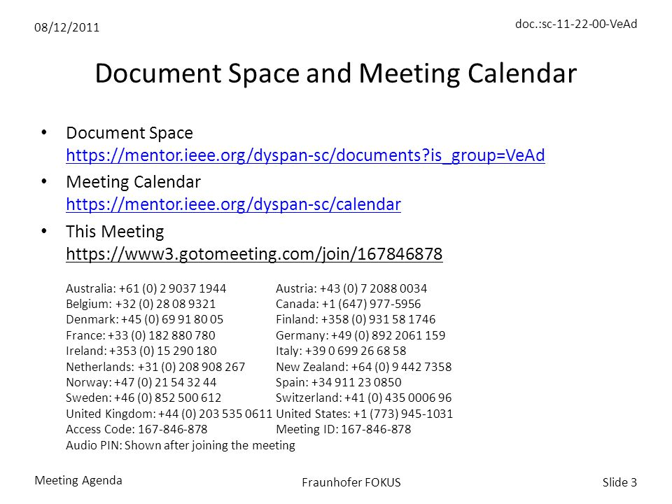 08/12/2011 doc.:sc-11-22-00-VeAd Meeting Agenda Slide 3Fraunhofer FOKUS Document Space and Meeting Calendar Document Space https://mentor.ieee.org/dyspan-sc/documents is_group=VeAd https://mentor.ieee.org/dyspan-sc/documents is_group=VeAd Meeting Calendar https://mentor.ieee.org/dyspan-sc/calendar https://mentor.ieee.org/dyspan-sc/calendar This Meeting https://www3.gotomeeting.com/join/167846878 Australia: +61 (0) 2 9037 1944Austria: +43 (0) 7 2088 0034 Belgium: +32 (0) 28 08 9321Canada: +1 (647) 977-5956 Denmark: +45 (0) 69 91 80 05Finland: +358 (0) 931 58 1746 France: +33 (0) 182 880 780Germany: +49 (0) 892 2061 159 Ireland: +353 (0) 15 290 180Italy: +39 0 699 26 68 58 Netherlands: +31 (0) 208 908 267New Zealand: +64 (0) 9 442 7358 Norway: +47 (0) 21 54 32 44Spain: +34 911 23 0850 Sweden: +46 (0) 852 500 612Switzerland: +41 (0) 435 0006 96 United Kingdom: +44 (0) 203 535 0611United States: +1 (773) 945-1031 Access Code: 167-846-878Meeting ID: 167-846-878 Audio PIN: Shown after joining the meeting