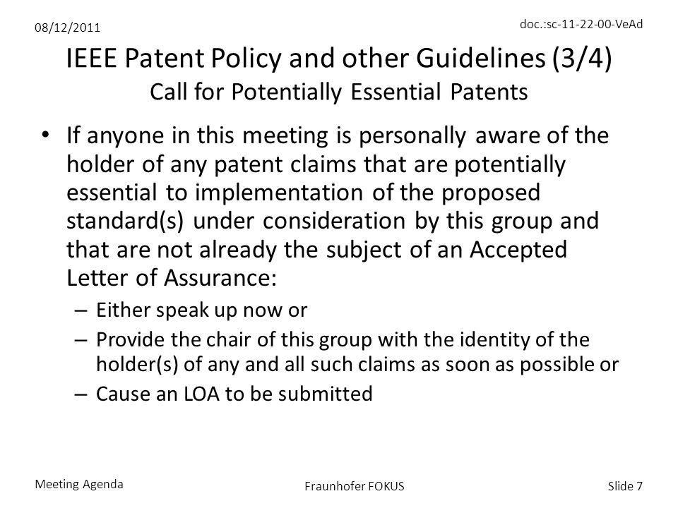 08/12/2011 doc.:sc-11-22-00-VeAd Meeting Agenda Slide 7Fraunhofer FOKUS IEEE Patent Policy and other Guidelines (3/4) Call for Potentially Essential Patents If anyone in this meeting is personally aware of the holder of any patent claims that are potentially essential to implementation of the proposed standard(s) under consideration by this group and that are not already the subject of an Accepted Letter of Assurance: – Either speak up now or – Provide the chair of this group with the identity of the holder(s) of any and all such claims as soon as possible or – Cause an LOA to be submitted