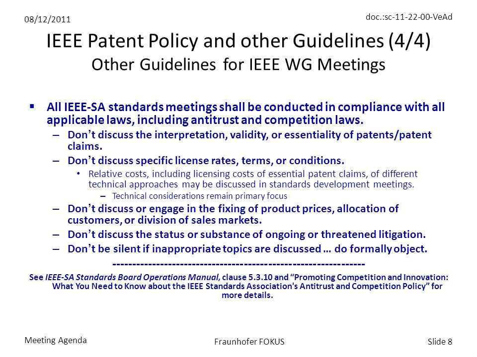 08/12/2011 doc.:sc-11-22-00-VeAd Meeting Agenda Slide 8Fraunhofer FOKUS IEEE Patent Policy and other Guidelines (4/4) Other Guidelines for IEEE WG Meetings  All IEEE-SA standards meetings shall be conducted in compliance with all applicable laws, including antitrust and competition laws.