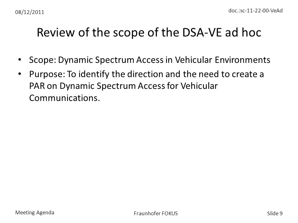 08/12/2011 doc.:sc-11-22-00-VeAd Meeting Agenda Slide 9Fraunhofer FOKUS Review of the scope of the DSA-VE ad hoc Scope: Dynamic Spectrum Access in Vehicular Environments Purpose: To identify the direction and the need to create a PAR on Dynamic Spectrum Access for Vehicular Communications.