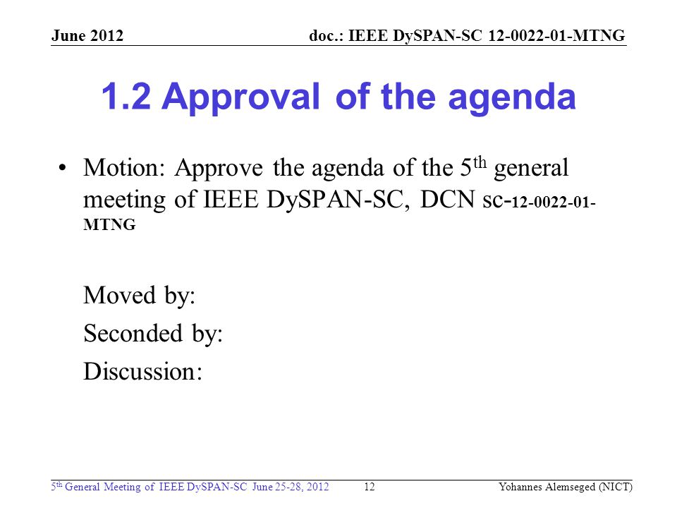 doc.: IEEE DySPAN-SC MTNG 5 th General Meeting of IEEE DySPAN-SC June 25-28, 2012 June Approval of the agenda Motion: Approve the agenda of the 5 th general meeting of IEEE DySPAN-SC, DCN sc MTNG Moved by: Seconded by: Discussion: 12 Yohannes Alemseged (NICT)