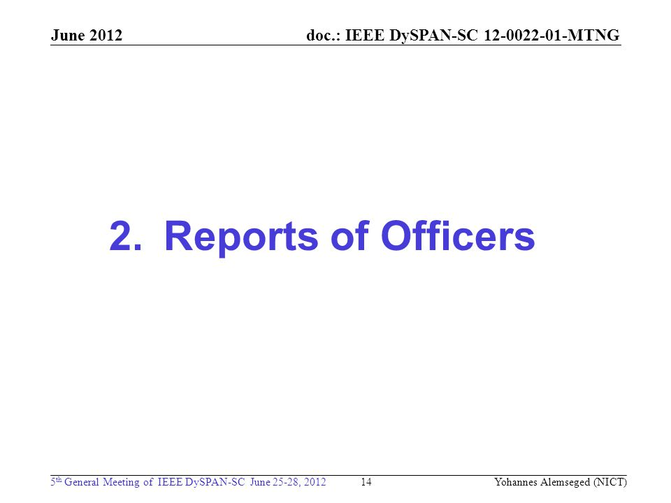 doc.: IEEE DySPAN-SC MTNG 5 th General Meeting of IEEE DySPAN-SC June 25-28, 2012 June Reports of Officers Yohannes Alemseged (NICT)